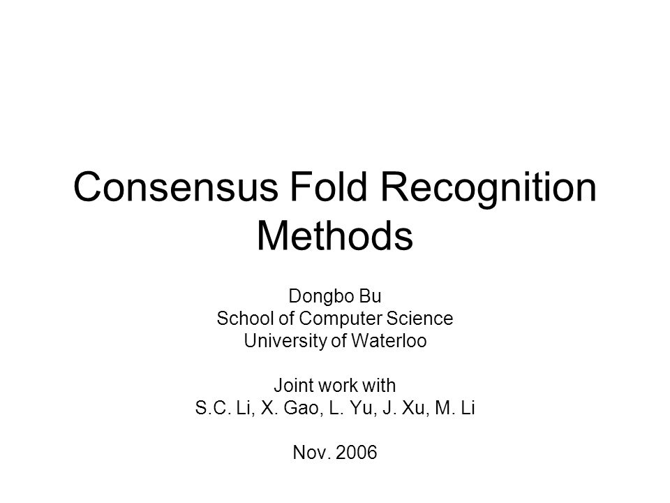 Consensus Fold Recognition Methods Dongbo Bu School of Computer Science University of Waterloo Joint work with S.C.
