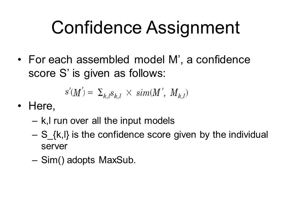 Confidence Assignment For each assembled model M', a confidence score S' is given as follows: Here, –k,l run over all the input models –S_{k,l} is the confidence score given by the individual server –Sim() adopts MaxSub.