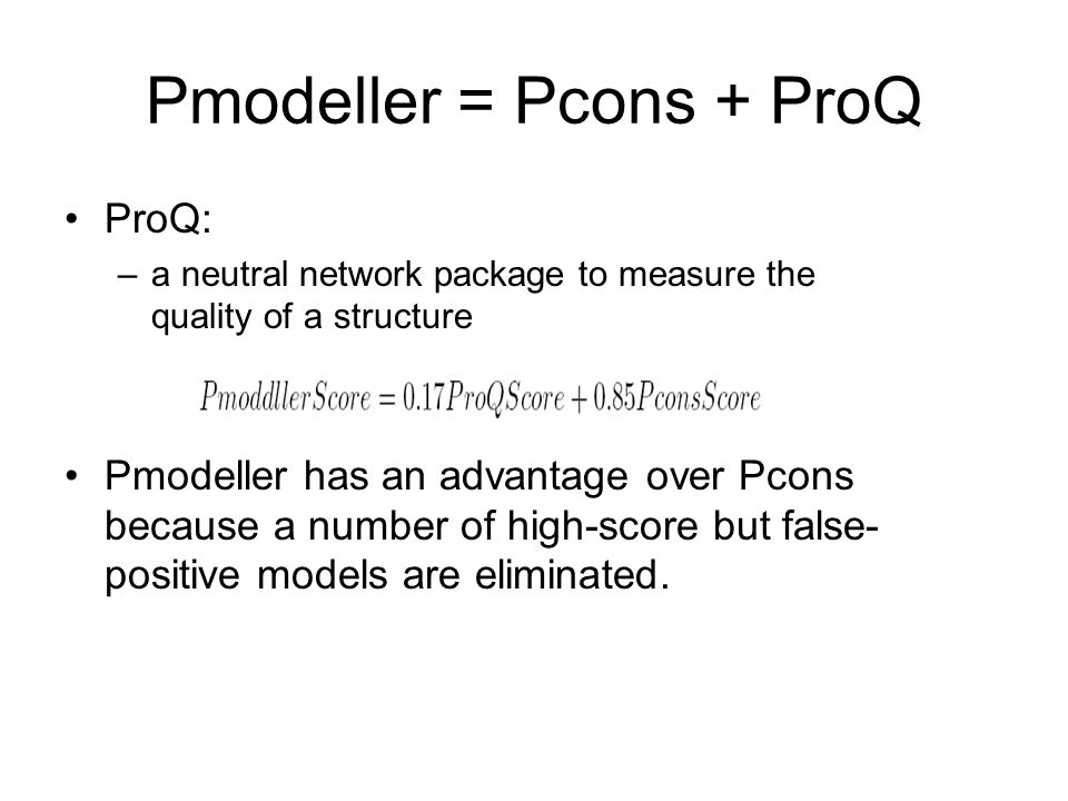 Pmodeller = Pcons + ProQ ProQ: –a neutral network package to measure the quality of a structure Pmodeller has an advantage over Pcons because a number of high-score but false- positive models are eliminated.