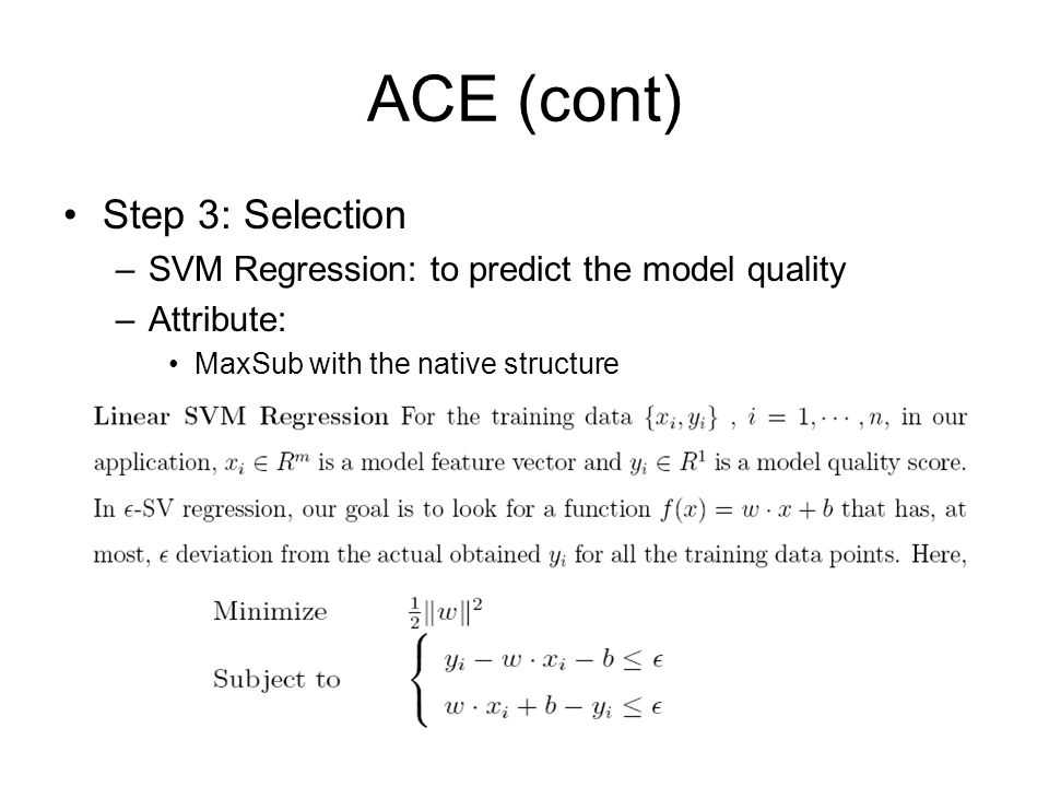 ACE (cont) Step 3: Selection –SVM Regression: to predict the model quality –Attribute: MaxSub with the native structure