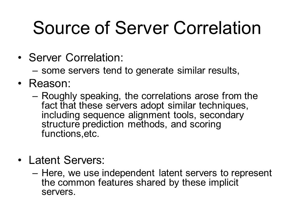 Source of Server Correlation Server Correlation: –some servers tend to generate similar results, Reason: –Roughly speaking, the correlations arose from the fact that these servers adopt similar techniques, including sequence alignment tools, secondary structure prediction methods, and scoring functions,etc.