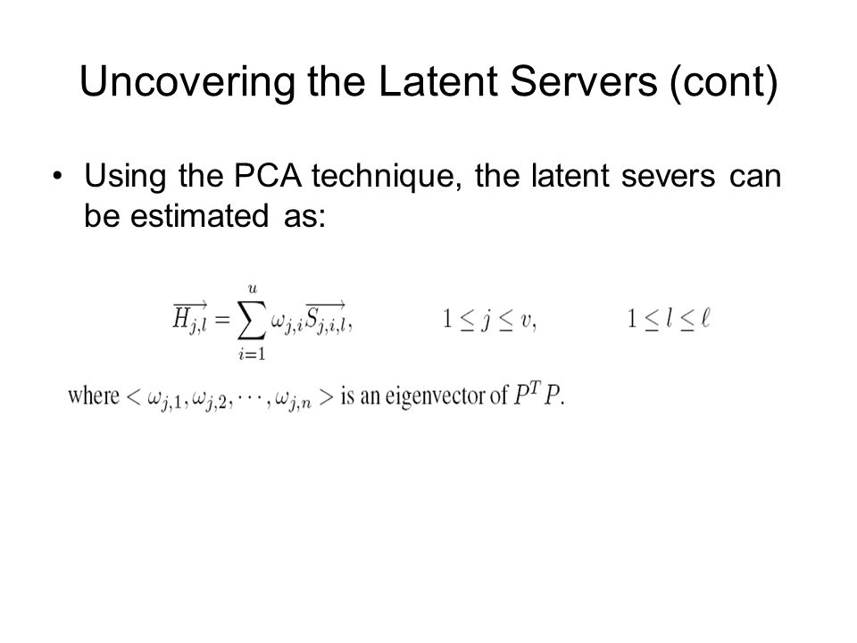 Uncovering the Latent Servers (cont) Using the PCA technique, the latent severs can be estimated as: