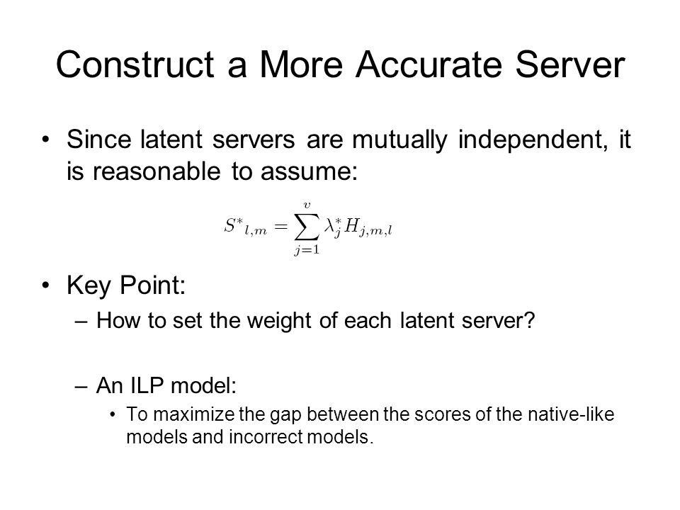 Construct a More Accurate Server Since latent servers are mutually independent, it is reasonable to assume: Key Point: –How to set the weight of each latent server.