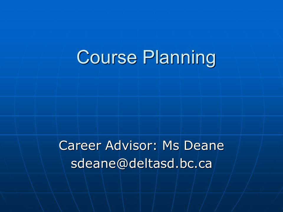 Course Planning Career Advisor: Ms Deane sdeane@deltasd.bc.ca