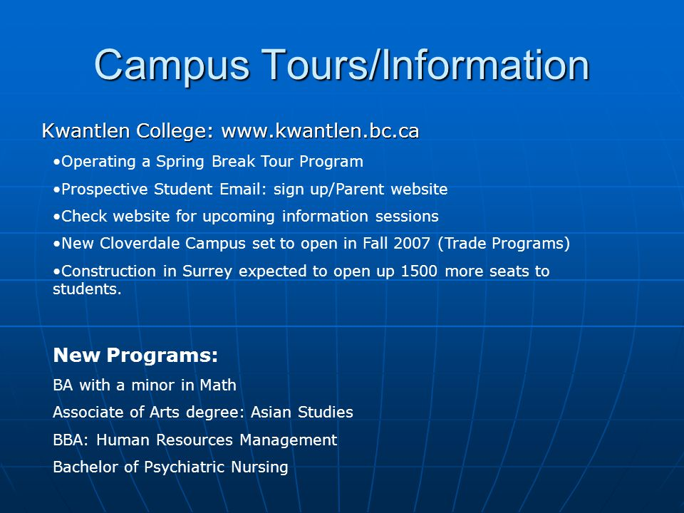 Campus Tours/Information Kwantlen College: www.kwantlen.bc.ca Operating a Spring Break Tour Program Prospective Student Email: sign up/Parent website Check website for upcoming information sessions New Cloverdale Campus set to open in Fall 2007 (Trade Programs) Construction in Surrey expected to open up 1500 more seats to students.