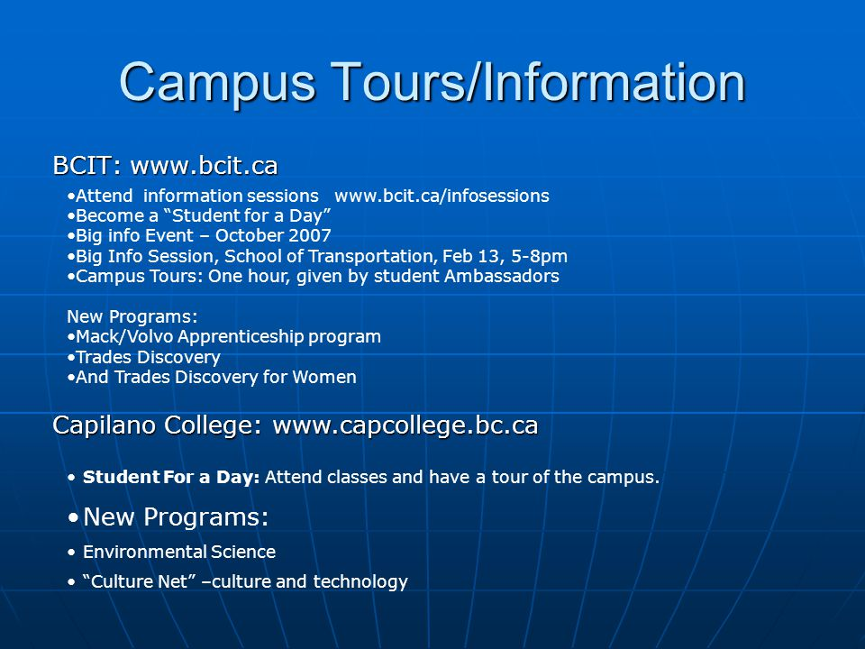 Campus Tours/Information BCIT: www.bcit.ca Attend information sessions www.bcit.ca/infosessions Become a Student for a Day Big info Event – October 2007 Big Info Session, School of Transportation, Feb 13, 5-8pm Campus Tours: One hour, given by student Ambassadors New Programs: Mack/Volvo Apprenticeship program Trades Discovery And Trades Discovery for Women Capilano College: www.capcollege.bc.ca Student For a Day: Attend classes and have a tour of the campus.