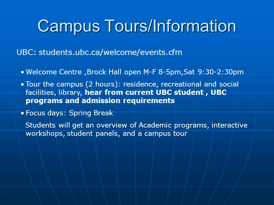 Campus Tours/Information UBC: students.ubc.ca/welcome/events.cfm Welcome Centre,Brock Hall open M-F 8-5pm,Sat 9:30-2:30pm Tour the campus (2 hours): residence, recreational and social facilities, library, hear from current UBC student, UBC programs and admission requirements Focus days: Spring Break Students will get an overview of Academic programs, interactive workshops, student panels, and a campus tour