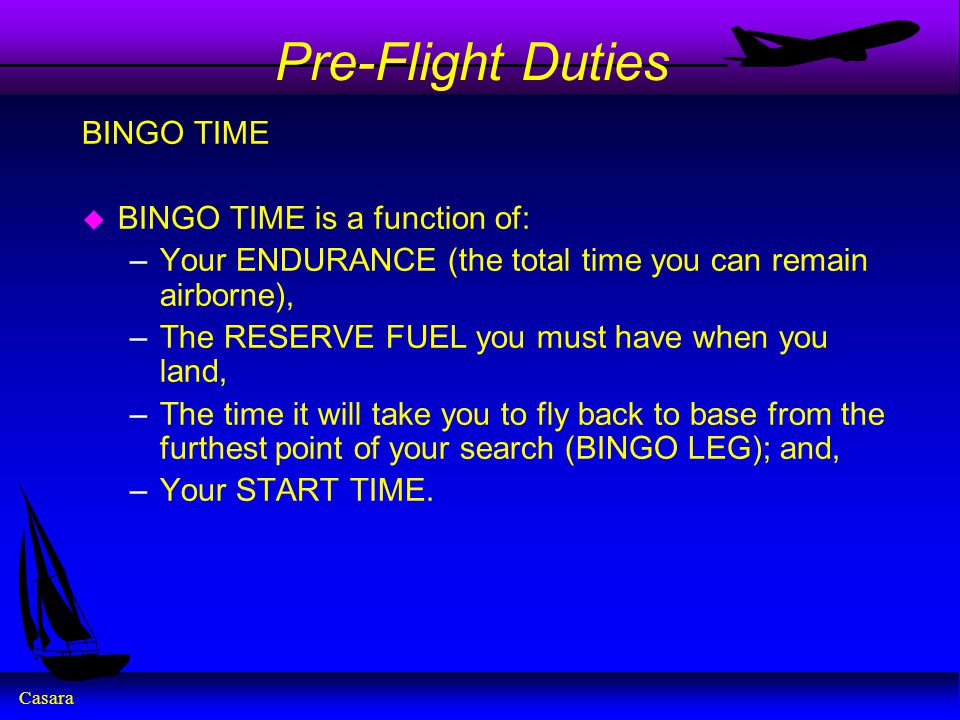 Casara Pre-Flight Duties BINGO TIME u BINGO TIME is a function of: –Your ENDURANCE (the total time you can remain airborne), –The RESERVE FUEL you mus