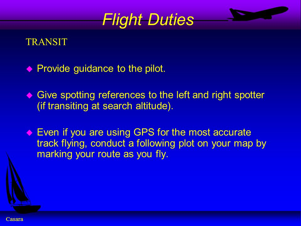 Casara Flight Duties TRANSIT u Provide guidance to the pilot. u Give spotting references to the left and right spotter (if transiting at search altitu