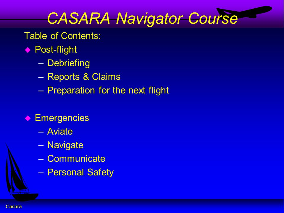Casara CASARA Navigator Course Table of Contents: u Post-flight –Debriefing –Reports & Claims –Preparation for the next flight u Emergencies –Aviate –
