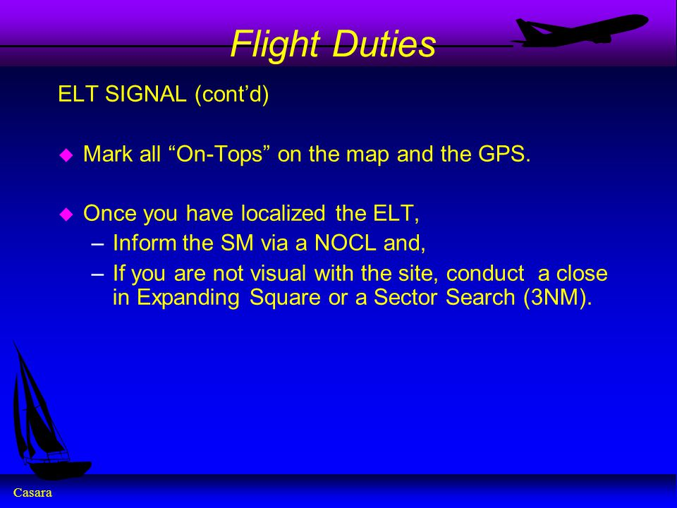"Casara Flight Duties ELT SIGNAL (cont'd) u Mark all ""On-Tops"" on the map and the GPS. u Once you have localized the ELT, –Inform the SM via a NOCL and"