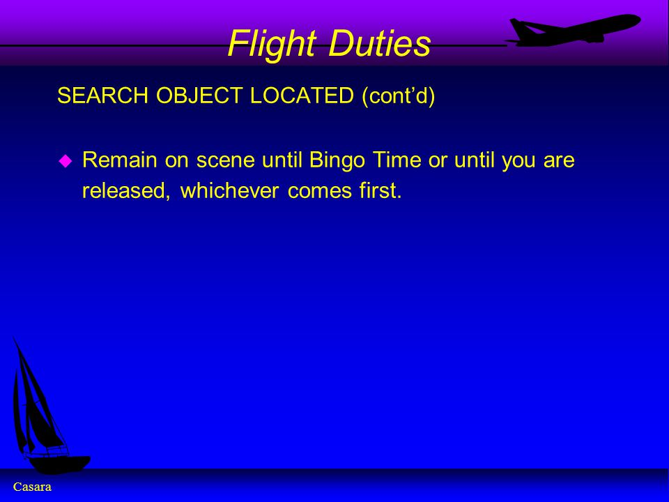 Casara Flight Duties SEARCH OBJECT LOCATED (cont'd) u Remain on scene until Bingo Time or until you are released, whichever comes first.