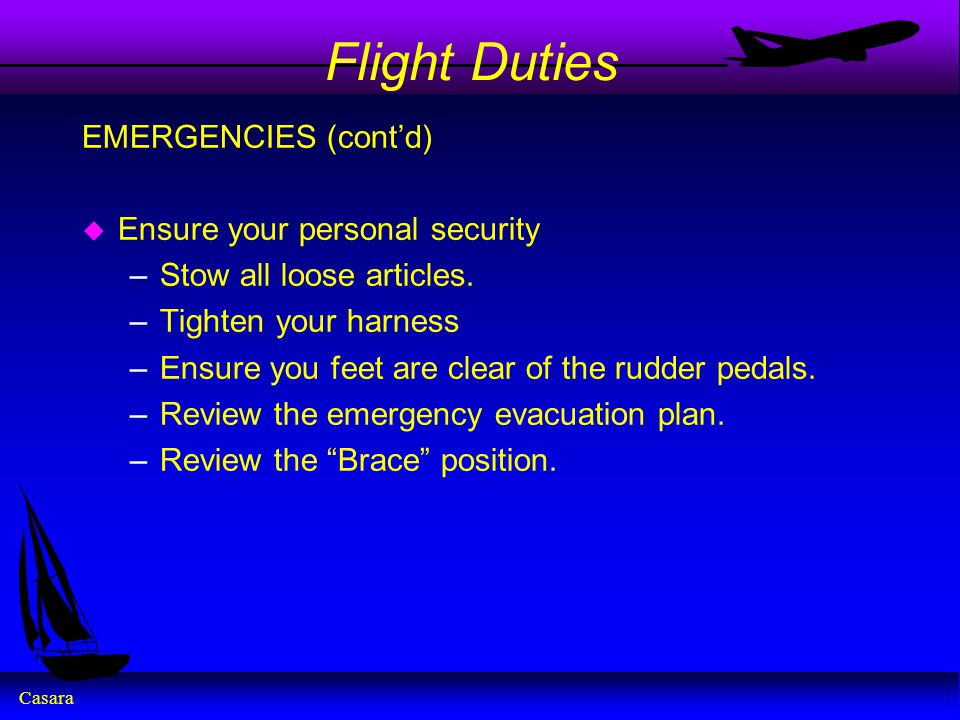 Casara Flight Duties EMERGENCIES (cont'd) u Ensure your personal security –Stow all loose articles. –Tighten your harness –Ensure you feet are clear o