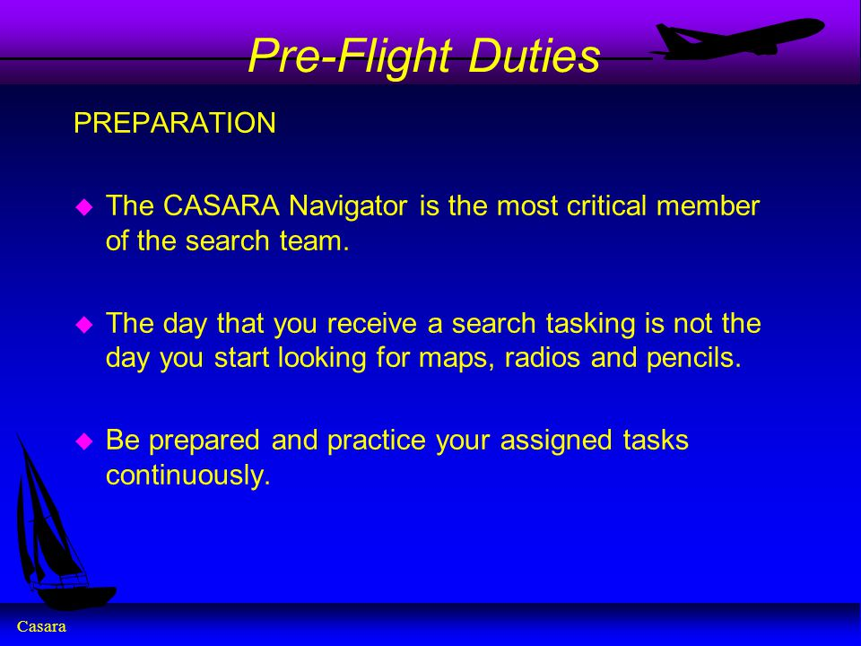 Casara Pre-Flight Duties PREPARATION u The CASARA Navigator is the most critical member of the search team. u The day that you receive a search taskin