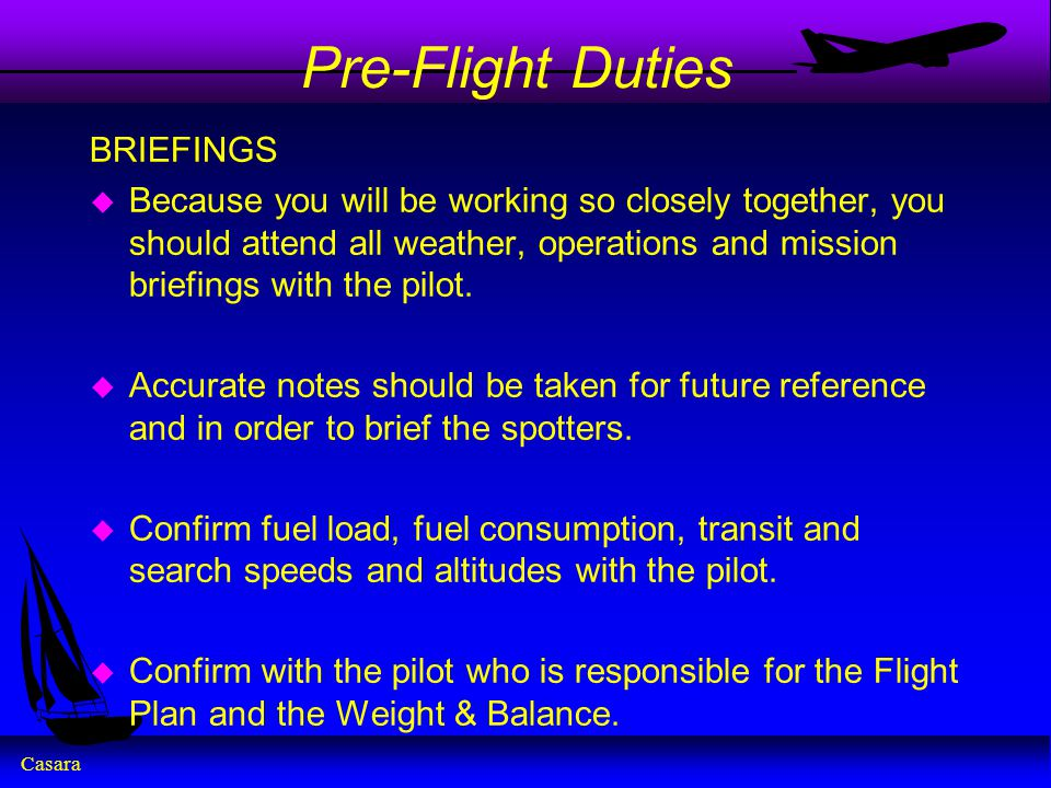 Casara Pre-Flight Duties BRIEFINGS u Because you will be working so closely together, you should attend all weather, operations and mission briefings