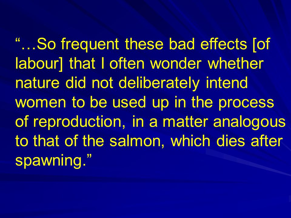 …So frequent these bad effects [of labour] that I often wonder whether nature did not deliberately intend women to be used up in the process of reproduction, in a matter analogous to that of the salmon, which dies after spawning.