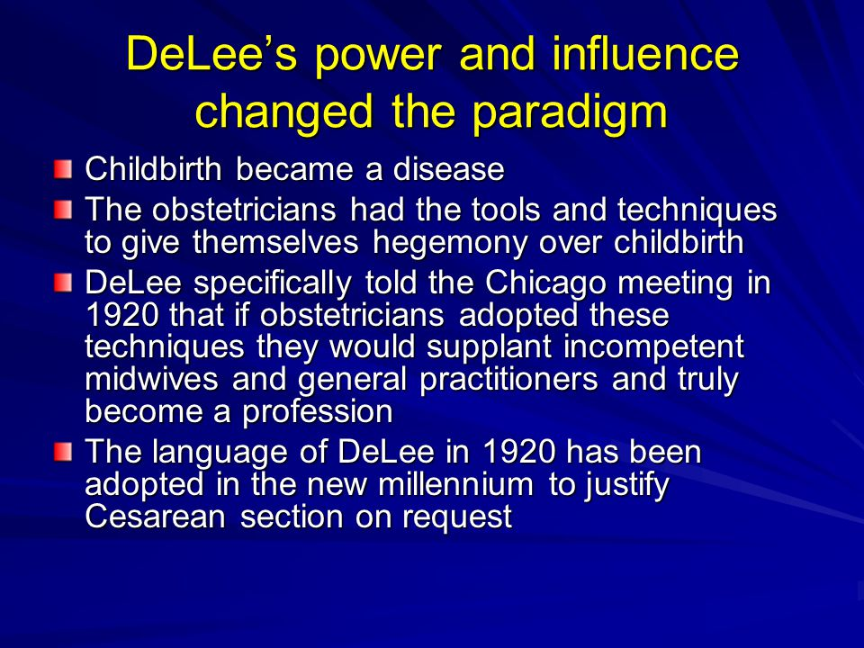DeLee's power and influence changed the paradigm Childbirth became a disease The obstetricians had the tools and techniques to give themselves hegemony over childbirth DeLee specifically told the Chicago meeting in 1920 that if obstetricians adopted these techniques they would supplant incompetent midwives and general practitioners and truly become a profession The language of DeLee in 1920 has been adopted in the new millennium to justify Cesarean section on request
