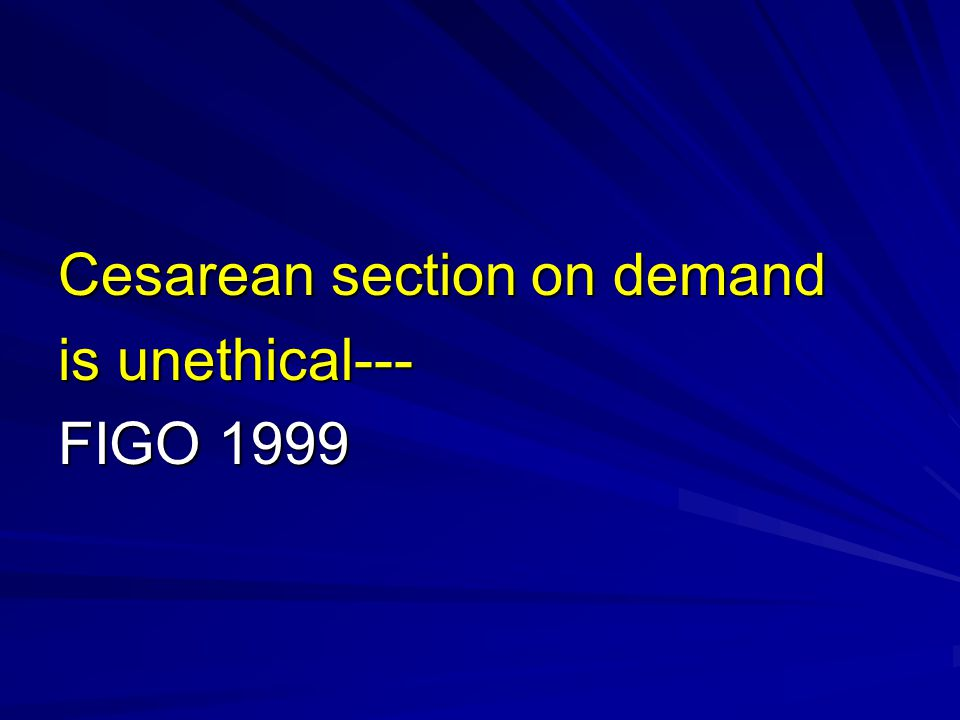 Cesarean section on demand is unethical--- FIGO 1999