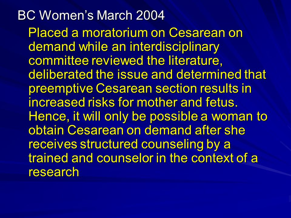 BC Women's March 2004 Placed a moratorium on Cesarean on demand while an interdisciplinary committee reviewed the literature, deliberated the issue and determined that preemptive Cesarean section results in increased risks for mother and fetus.