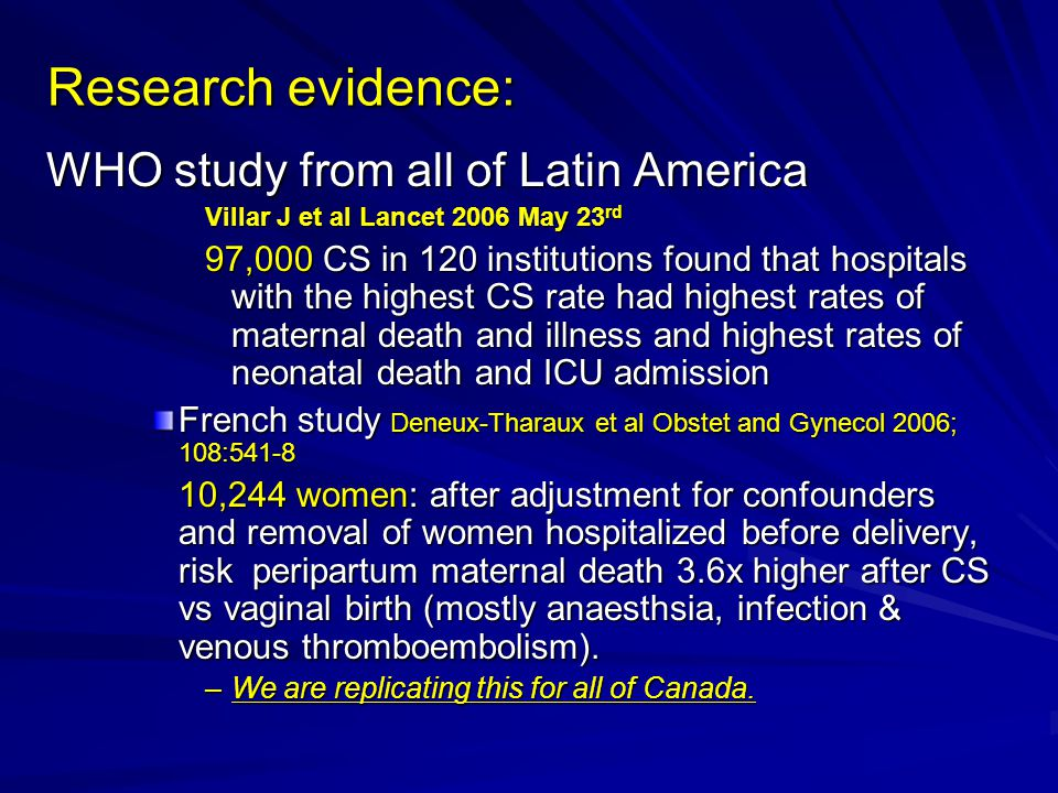 Research evidence: Research evidence: WHO study from all of Latin America Villar J et al Lancet 2006 May 23 rd 97,000 CS in 120 institutions found that hospitals with the highest CS rate had highest rates of maternal death and illness and highest rates of neonatal death and ICU admission French study Deneux-Tharaux et al Obstet and Gynecol 2006; 108:541-8 10,244 women: after adjustment for confounders and removal of women hospitalized before delivery, risk peripartum maternal death 3.6x higher after CS vs vaginal birth (mostly anaesthsia, infection & venous thromboembolism).