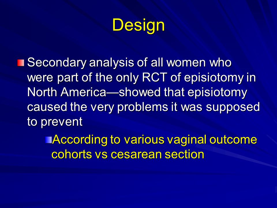 Design Secondary analysis of all women who were part of the only RCT of episiotomy in North America—showed that episiotomy caused the very problems it was supposed to prevent According to various vaginal outcome cohorts vs cesarean section