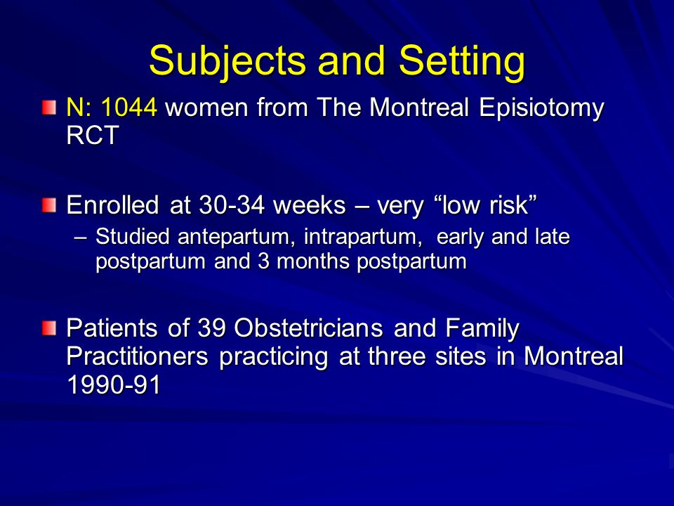 Subjects and Setting N: 1044 women from The Montreal Episiotomy RCT Enrolled at 30-34 weeks – very low risk –Studied antepartum, intrapartum, early and late postpartum and 3 months postpartum Patients of 39 Obstetricians and Family Practitioners practicing at three sites in Montreal 1990-91