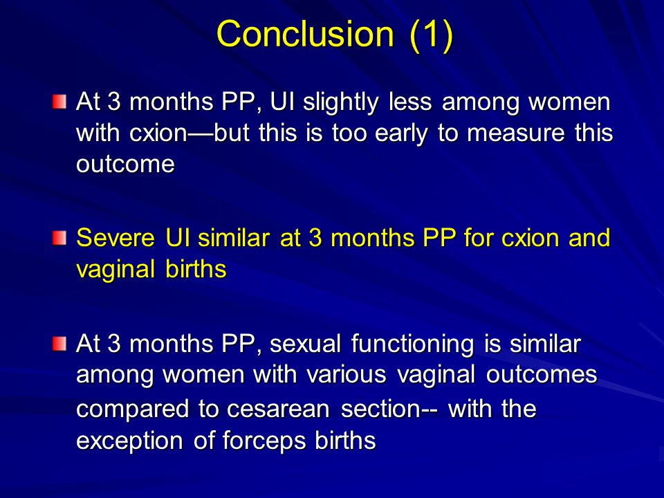 Conclusion (1) At 3 months PP, UI slightly less among women with cxion—but this is too early to measure this outcome Severe UI similar at 3 months PP for cxion and vaginal births At 3 months PP, sexual functioning is similar among women with various vaginal outcomes compared to cesarean section-- with the exception of forceps births