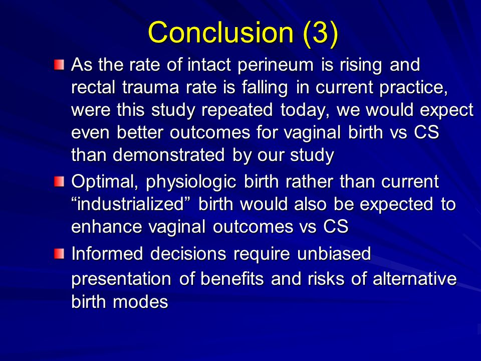 Conclusion (3) As the rate of intact perineum is rising and rectal trauma rate is falling in current practice, were this study repeated today, we would expect even better outcomes for vaginal birth vs CS than demonstrated by our study Optimal, physiologic birth rather than current industrialized birth would also be expected to enhance vaginal outcomes vs CS Informed decisions require unbiased presentation of benefits and risks of alternative birth modes