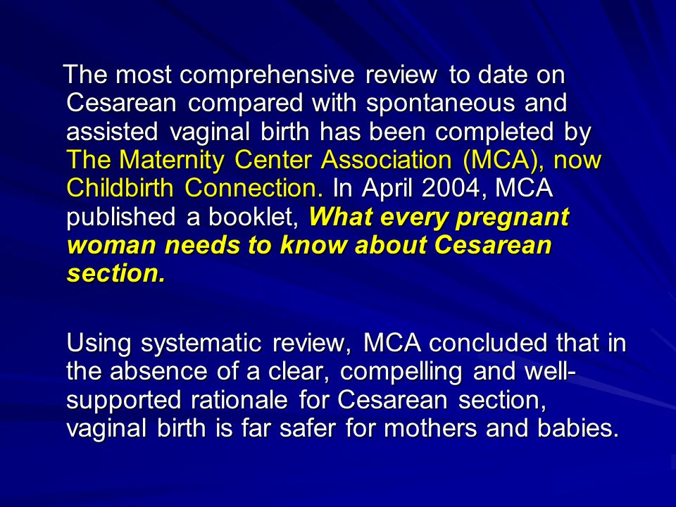 The most comprehensive review to date on Cesarean compared with spontaneous and assisted vaginal birth has been completed by The Maternity Center Association (MCA), now Childbirth Connection.