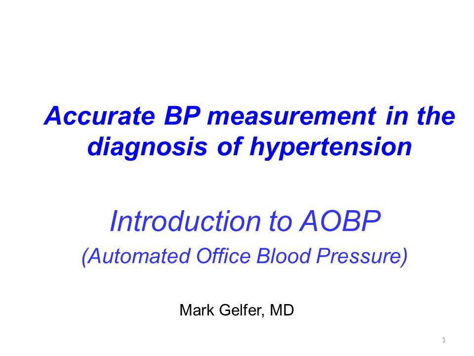 1 Accurate BP measurement in the diagnosis of hypertension Introduction to AOBP (Automated Office Blood Pressure) Mark Gelfer, MD