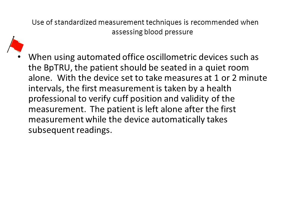 Use of standardized measurement techniques is recommended when assessing blood pressure When using automated office oscillometric devices such as the BpTRU, the patient should be seated in a quiet room alone.