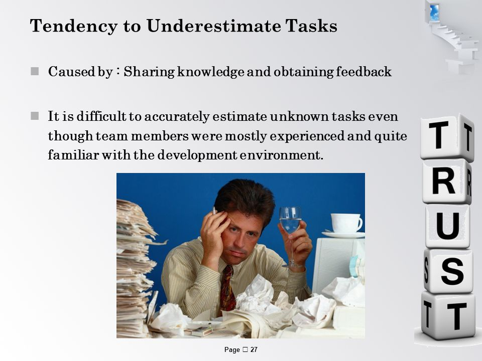Page  27 Tendency to Underestimate Tasks Caused by : Sharing knowledge and obtaining feedback It is difficult to accurately estimate unknown tasks even though team members were mostly experienced and quite familiar with the development environment.