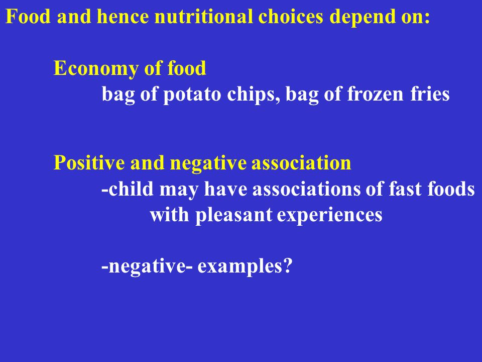 Food and hence nutritional choices depend on: Economy of food bag of potato chips, bag of frozen fries Positive and negative association -child may have associations of fast foods with pleasant experiences -negative- examples