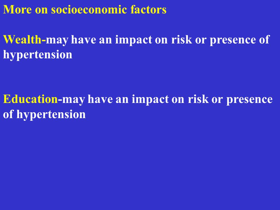 More on socioeconomic factors Wealth-may have an impact on risk or presence of hypertension Education-may have an impact on risk or presence of hypert