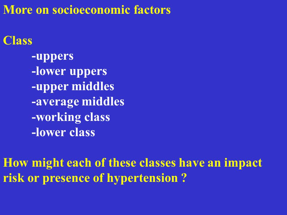 More on socioeconomic factors Class -uppers -lower uppers -upper middles -average middles -working class -lower class How might each of these classes