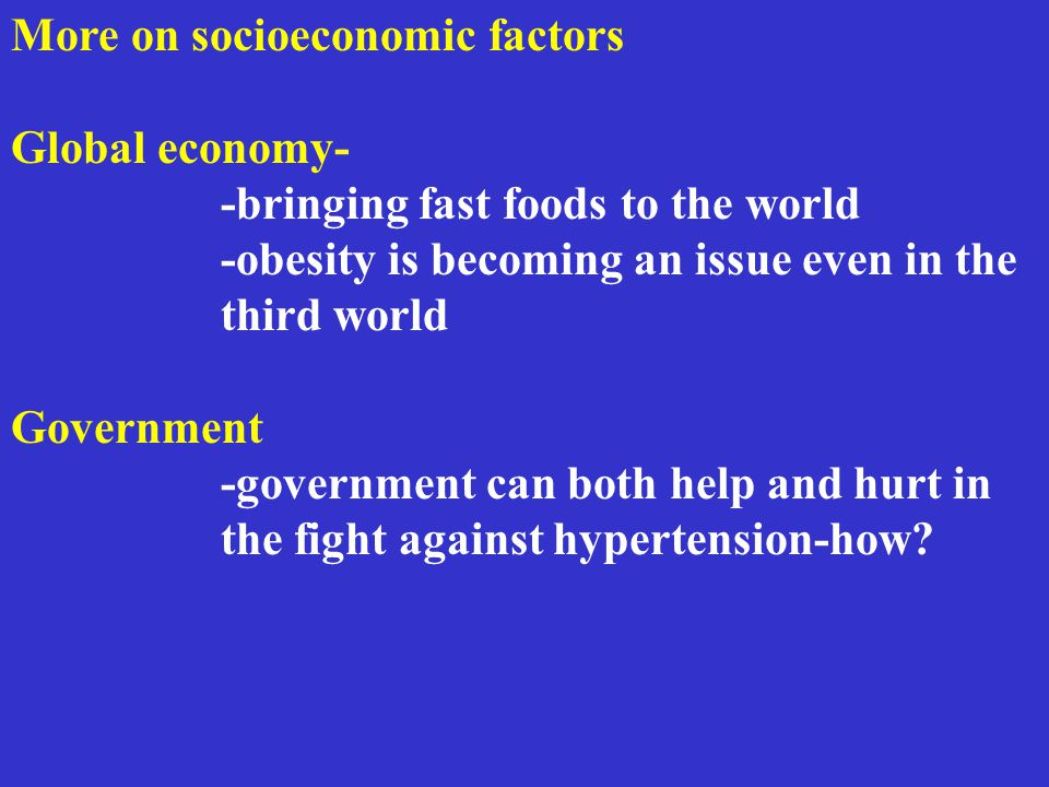 More on socioeconomic factors Global economy- -bringing fast foods to the world -obesity is becoming an issue even in the third world Government -government can both help and hurt in the fight against hypertension-how