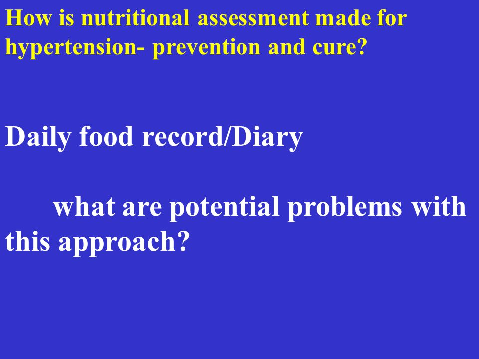 How is nutritional assessment made for hypertension- prevention and cure? Daily food record/Diary what are potential problems with this approach?