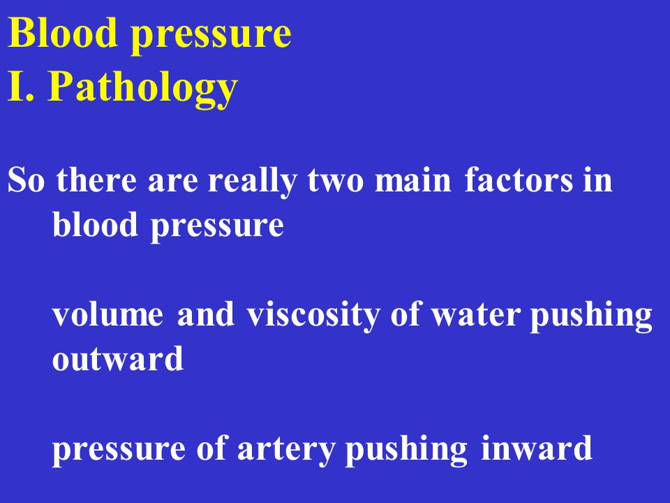 Blood pressure I. Pathology So there are really two main factors in blood pressure volume and viscosity of water pushing outward pressure of artery pu
