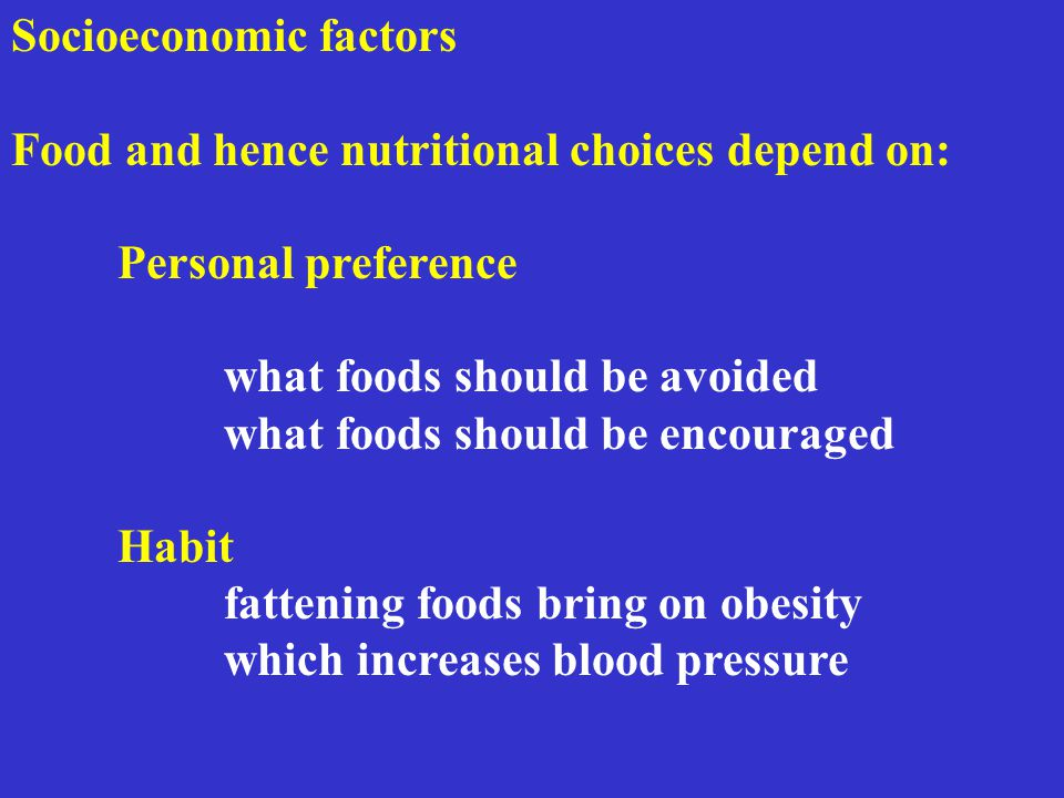 Socioeconomic factors Food and hence nutritional choices depend on: Personal preference what foods should be avoided what foods should be encouraged Habit fattening foods bring on obesity which increases blood pressure