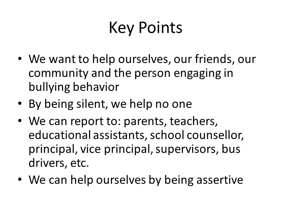Key Points We want to help ourselves, our friends, our community and the person engaging in bullying behavior By being silent, we help no one We can r