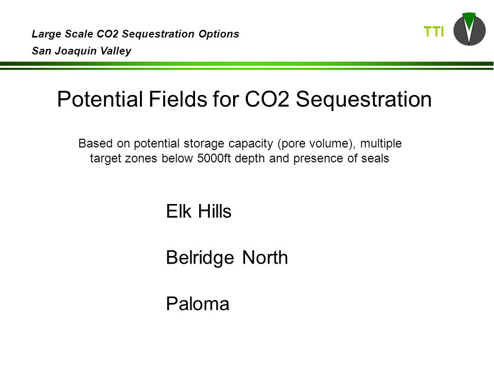 TTI Large Scale CO2 Sequestration Options San Joaquin Valley Potential Fields for CO2 Sequestration Based on potential storage capacity (pore volume), multiple target zones below 5000ft depth and presence of seals Elk Hills Belridge North Paloma