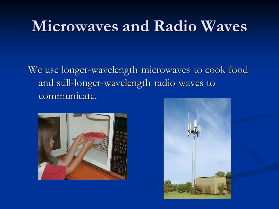 Microwaves and Radio Waves We use longer-wavelength microwaves to cook food and still-longer-wavelength radio waves to communicate.