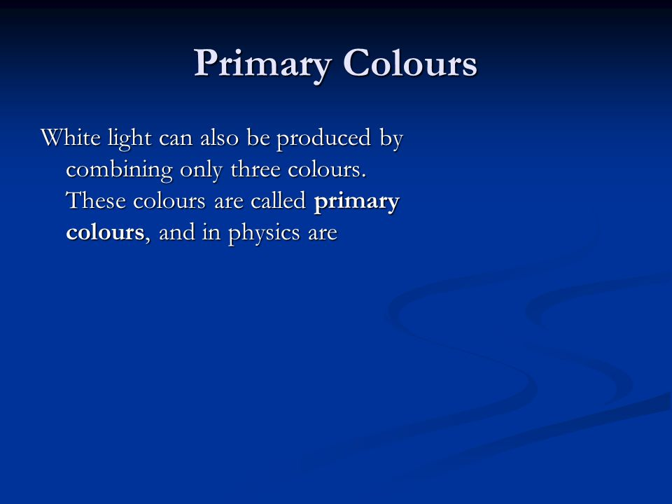 Primary Colours White light can also be produced by combining only three colours. These colours are called primary colours, and in physics are