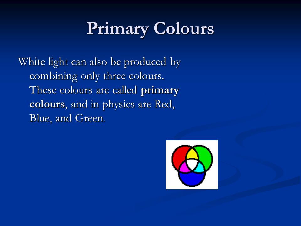 Primary Colours White light can also be produced by combining only three colours. These colours are called primary colours, and in physics are Red, Bl