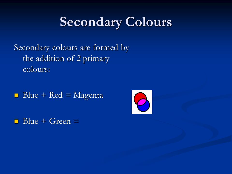 Secondary Colours Secondary colours are formed by the addition of 2 primary colours: Blue + Red = Magenta Blue + Red = Magenta Blue + Green = Blue + G