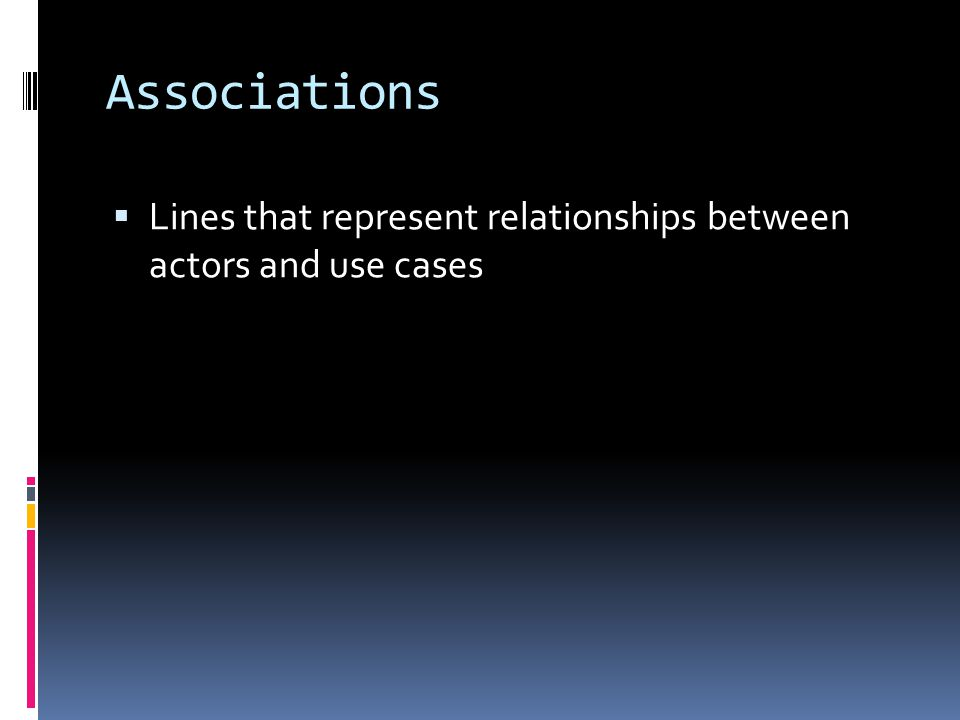 Associations  Lines that represent relationships between actors and use cases