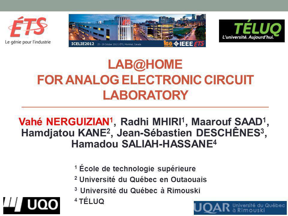 LAB@HOME FOR ANALOG ELECTRONIC CIRCUIT LABORATORY Vahé NERGUIZIAN 1, Radhi MHIRI 1, Maarouf SAAD 1, Hamdjatou KANE 2, Jean-Sébastien DESCHÊNES 3, Hamadou SALIAH-HASSANE 4 1 École de technologie supérieure 2 Université du Québec en Outaouais 3 Université du Québec à Rimouski 4 TÉLUQ