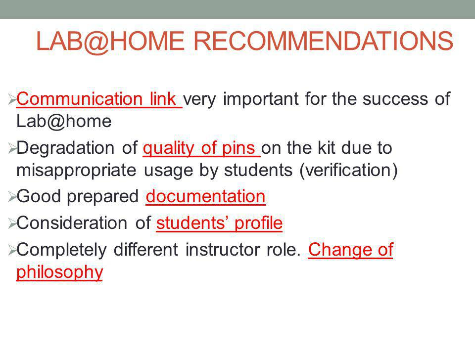 LAB@HOME RECOMMENDATIONS  Communication link very important for the success of Lab@home  Degradation of quality of pins on the kit due to misappropriate usage by students (verification)  Good prepared documentation  Consideration of students' profile  Completely different instructor role.