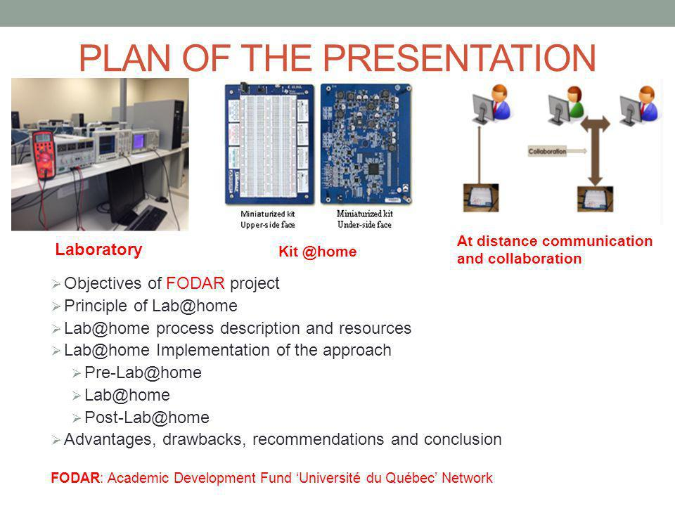 PLAN OF THE PRESENTATION  Objectives of FODAR project  Principle of Lab@home  Lab@home process description and resources  Lab@home Implementation of the approach  Pre-Lab@home  Lab@home  Post-Lab@home  Advantages, drawbacks, recommendations and conclusion FODAR: Academic Development Fund 'Université du Québec' Network Laboratory Kit @home At distance communication and collaboration