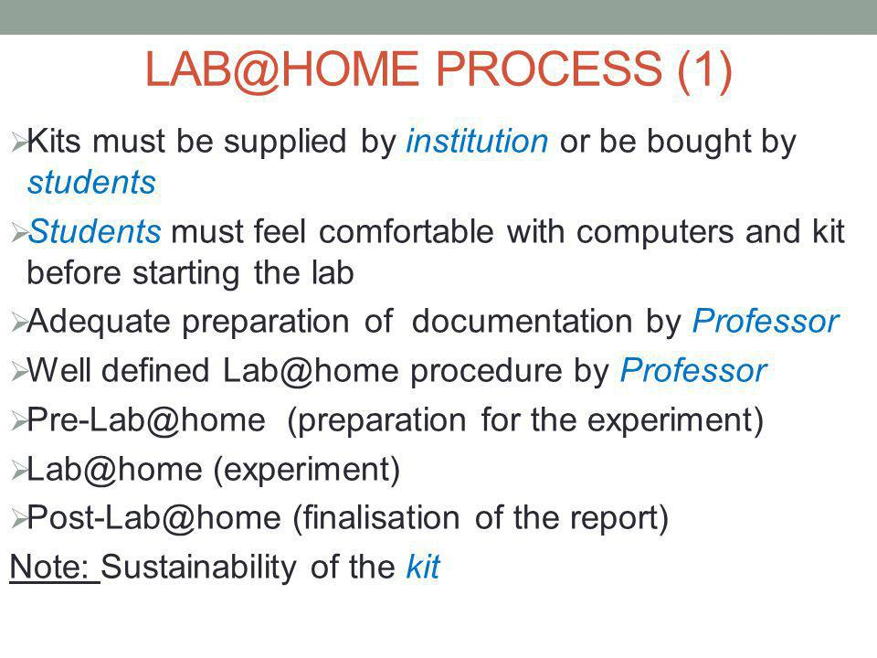 LAB@HOME PROCESS (1)  Kits must be supplied by institution or be bought by students  Students must feel comfortable with computers and kit before starting the lab  Adequate preparation of documentation by Professor  Well defined Lab@home procedure by Professor  Pre-Lab@home (preparation for the experiment)  Lab@home (experiment)  Post-Lab@home (finalisation of the report) Note: Sustainability of the kit